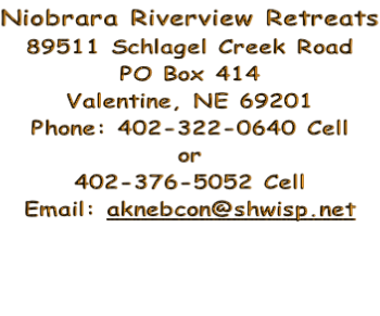 Niobrara Riverview Retreats 89511 Schlagel Creek Road PO Box 414 Valentine, NE 69201 Phone: 402-322-0640 Cell or 402-376-5052 Cell Email: aknebcon@shwisp.net
